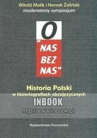 """""""O nas bez nas"""". Historia Polski w historiografiach obcojęzycznych - Witold Molik, Henryk Żaliński"""