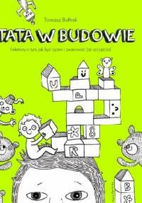 TATA W BUDOWIE. FELIETONY O TYM, JAK BYĆ OJCEM I ZWARIOWAĆ (ZE SZCZĘŚCIA) - Tomasz Bułhak