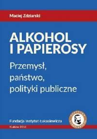 Alkohol i Papierosy - Przemysł, państwo, polityki publiczne - Maciej Zdziarski