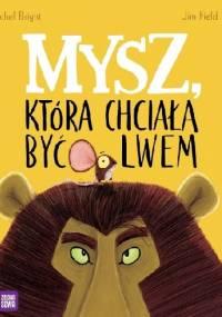Mysz, która chciała być lwem - Jim Field, Rachel Bright