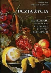 Uczta życia O jedzeniu kulturowo, kulinarnie, kultowo i kulturalnie - Małgorzata Staszczak - Ciałowicz