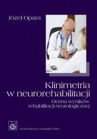 Klinimetria w neurorehabilitacji. Ocena wyników rehabilitacji neurologicznej - Józef Opara