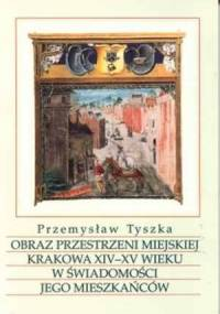 Obraz przestrzeni miejskiej Krakowa XIV-XV wieku w świadomości jego mieszkańców - Przemysław Tyszka