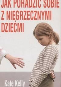 Jak poradzić sobie z niegrzecznymi dziećmi - Kate Kelly