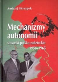 Mechanizmy autonomii. Stosunki polsko-radzieckie 1956-1965 - Andrzej Skrzypek