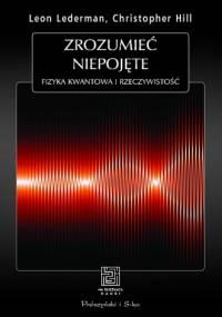 Zrozumieć niepojęte. Fizyka kwantowa i rzeczywistość - Leon Lederman, Christopher T. Hill