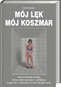 Mój lęk, mój koszmar: Historia młodej kobiety, której udało się wyjść z zaklętego kręgu lęku i powrócić do normalnego życia - Anna Klasen