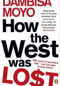 How The West Was Lost: Fifty Years of Economic Folly - And the Stark Choices Ahead - Dambisa Moyo