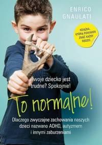 To normalne! Dlaczego zwyczajne zachowania naszych dzieci nazwano ADHD, autyzmem i innymi zaburzeniami - Enrico Gnaulati