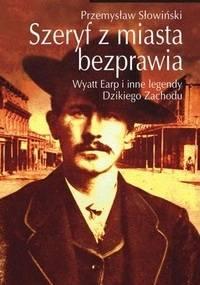 Szeryf z miasta bezprawia. Wyatt Earp i inne legendy Dzikiego Zachodu - Przemysław Słowiński