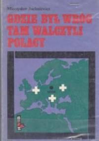 Gdzie był wróg tam walczyli Polacy - Mieczysław Juchniewicz