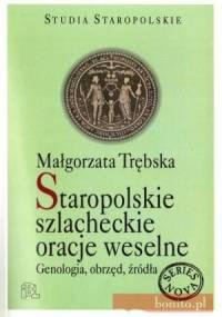 Staropolskie szlacheckie oracje weselne. Genologia, obrzęd, źródła - Małgorzata Trębska