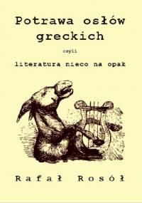 Potrawa osłów greckich czyli literatura nieco na opak - Rafał Rosół