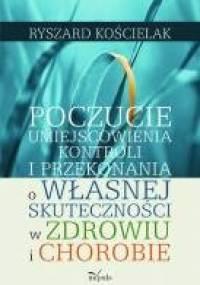 Poczucie umiejscowienia kontroli i przekonania o własnej skuteczności w zdrowiu i chorobie - Ryszard Kościelak