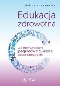 Edukacja zdrowotna. Jak efektywnie uczyć pacjentów z cukrzycą zasad samoopieki - Halina Nowakowska