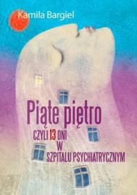 Piąte piętro, czyli 13 dni w szpitalu psychiatrycznym - Kamila Bargiel - Matusiewicz