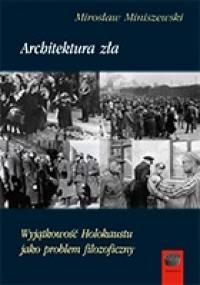 Architektura zła. Wyjątkowość Holokaustu jako problem filozoficzny - Mirosław Miniszewski